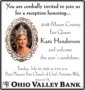 You are cordially invited to join us for a reception honoring... 2018 Mason County Fair Queen Kate Henderson and welcome this year's candidates